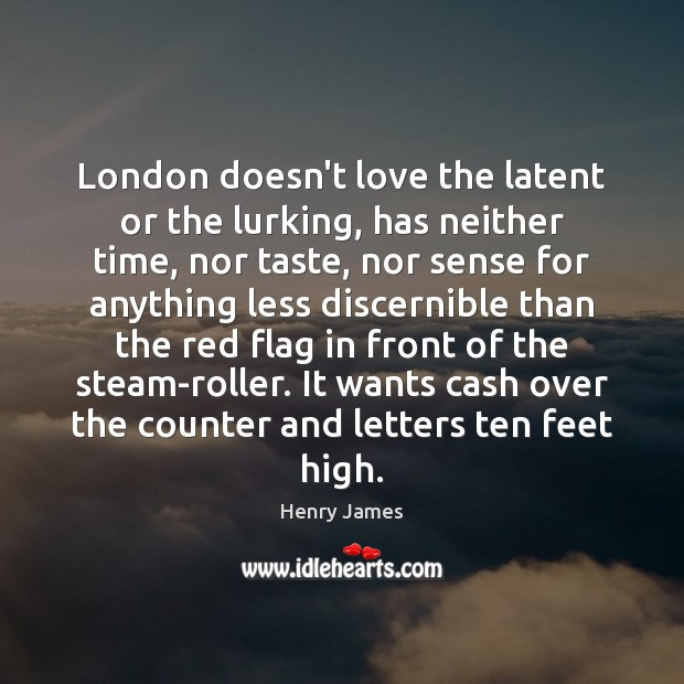 London doesn't love the latent or the lurking, has neither time, nor Henry James Picture Quote