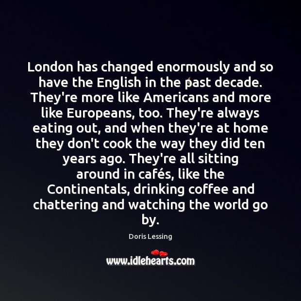 London has changed enormously and so have the English in the past Doris Lessing Picture Quote