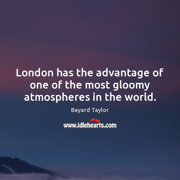 London has the advantage of one of the most gloomy atmospheres in the world. Bayard Taylor Picture Quote