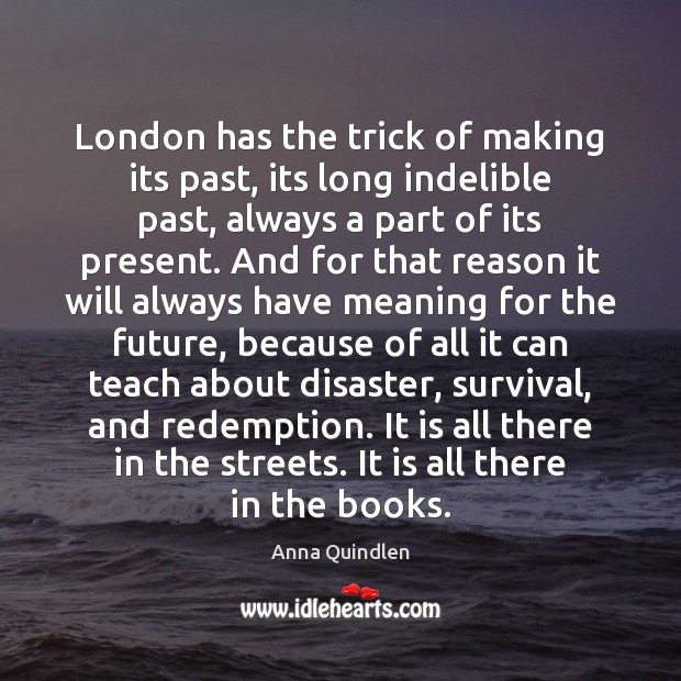 Image, London has the trick of making its past, its long indelible past,