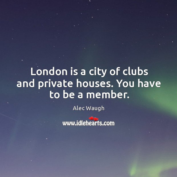 Image, London is a city of clubs and private houses. You have to be a member.