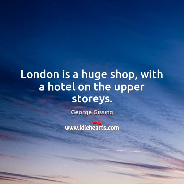 London is a huge shop, with a hotel on the upper storeys. George Gissing Picture Quote