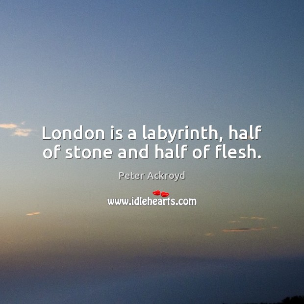 London is a labyrinth, half of stone and half of flesh. Image