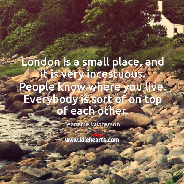 London is a small place, and it is very incestuous. People know where you live. Image