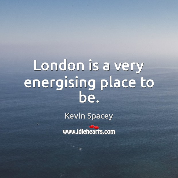 London is a very energising place to be. Kevin Spacey Picture Quote