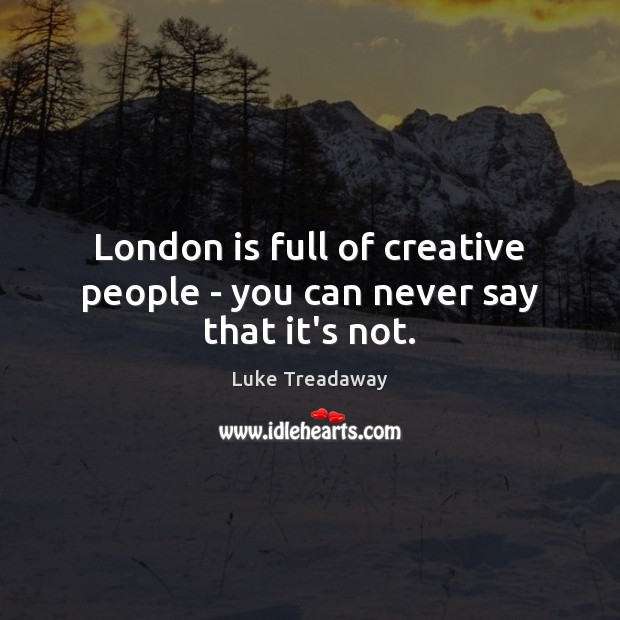 London is full of creative people – you can never say that it's not. Image