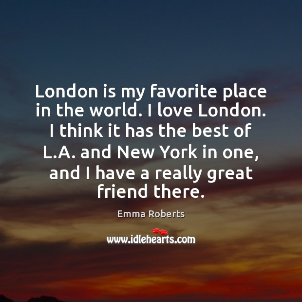 London is my favorite place in the world. I love London. I Emma Roberts Picture Quote