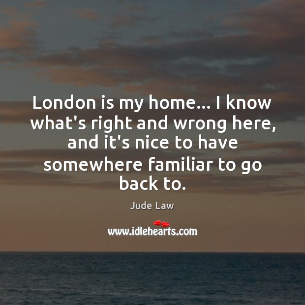 Image, London is my home… I know what's right and wrong here, and