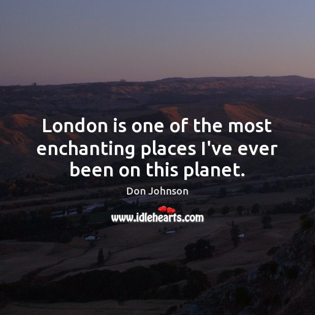 London is one of the most enchanting places I've ever been on this planet. Don Johnson Picture Quote