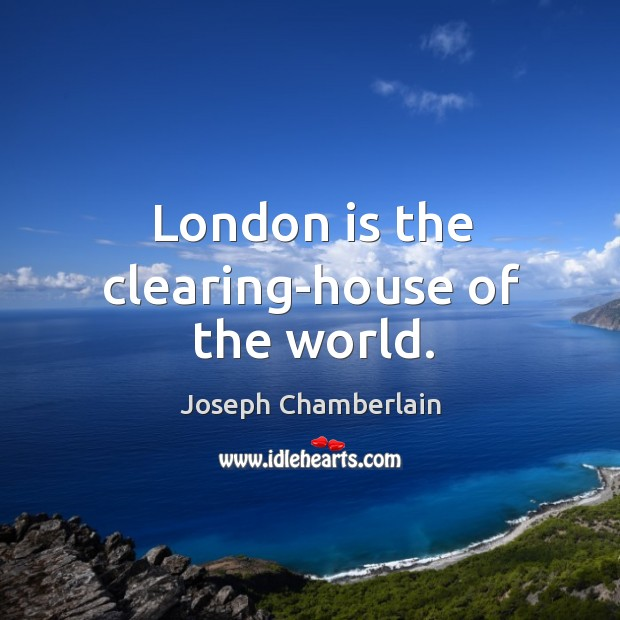 London is the clearing-house of the world. Joseph Chamberlain Picture Quote