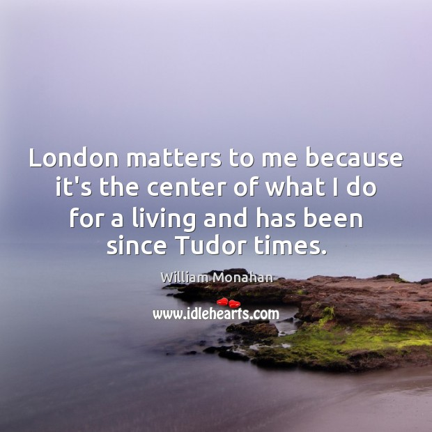 London matters to me because it's the center of what I do Image
