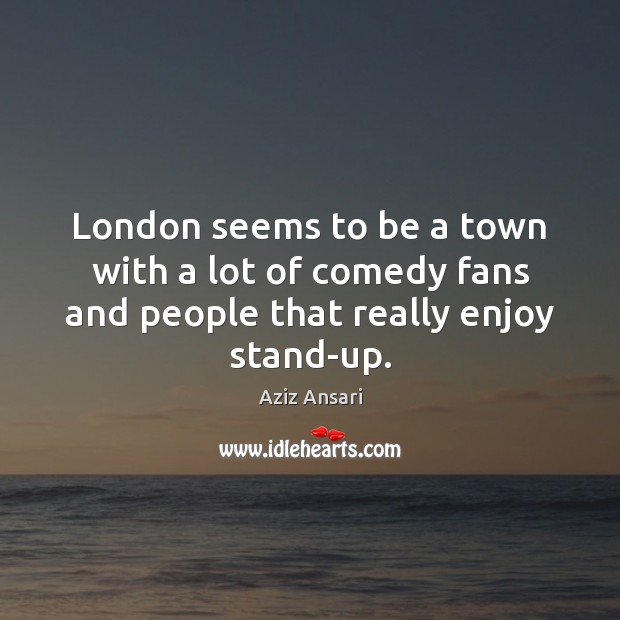Image, London seems to be a town with a lot of comedy fans and people that really enjoy stand-up.