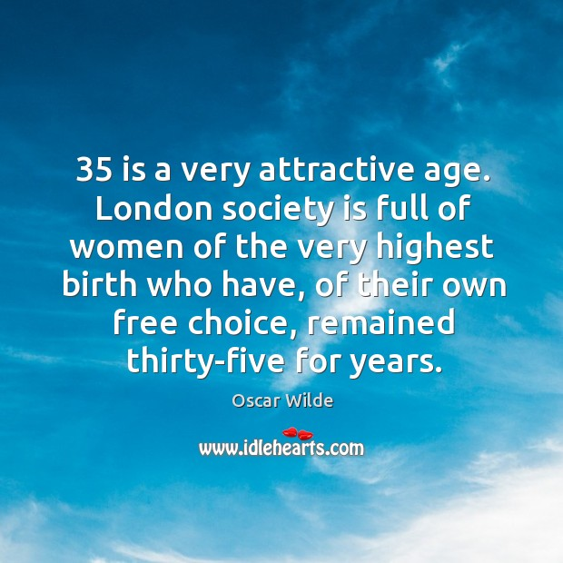 Image, London society is full of women of the very highest birth who have, of their own free choice, remained thirty-five for years.