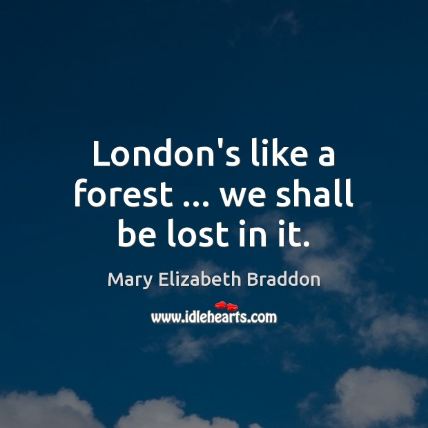 London's like a forest … we shall be lost in it. Mary Elizabeth Braddon Picture Quote