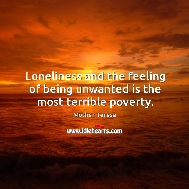 Image, Loneliness and the feeling of being unwanted is the most terrible poverty.