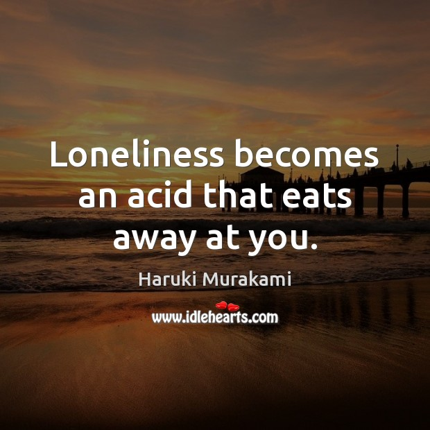 Loneliness becomes an acid that eats away at you. Image