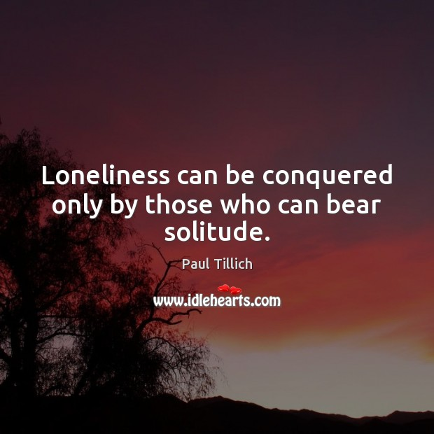 Loneliness can be conquered only by those who can bear solitude. Paul Tillich Picture Quote