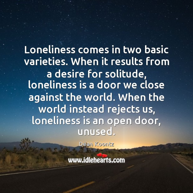 Loneliness comes in two basic varieties. When it results from a desire Loneliness Quotes Image