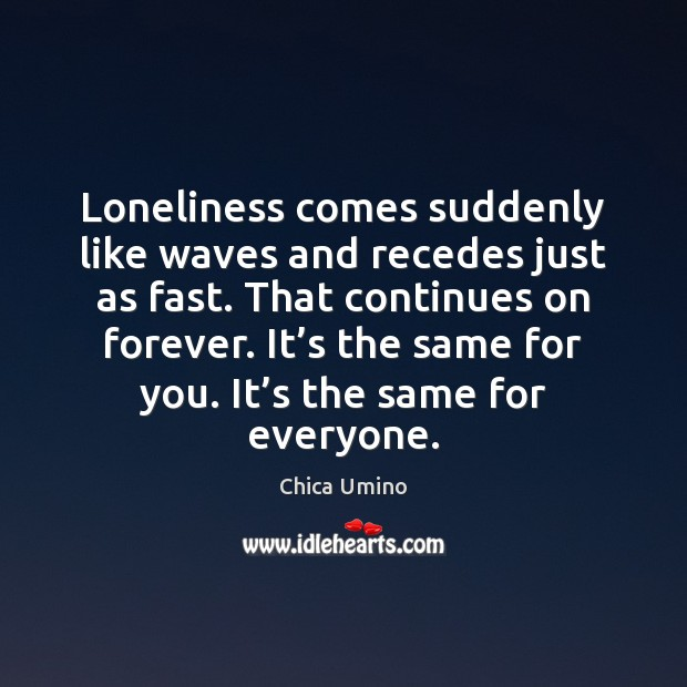 Loneliness comes suddenly like waves and recedes just as fast. That continues Image