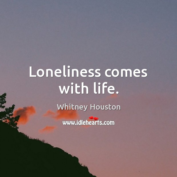 Loneliness comes with life. Whitney Houston Picture Quote
