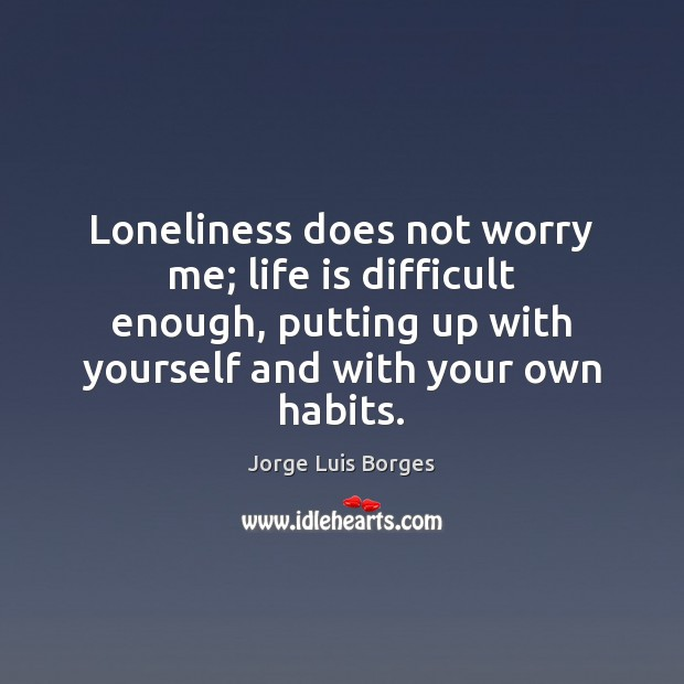 Loneliness does not worry me; life is difficult enough, putting up with Image