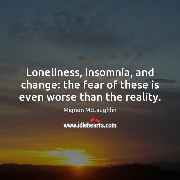 Loneliness, insomnia, and change: the fear of these is even worse than the reality. Mignon McLaughlin Picture Quote