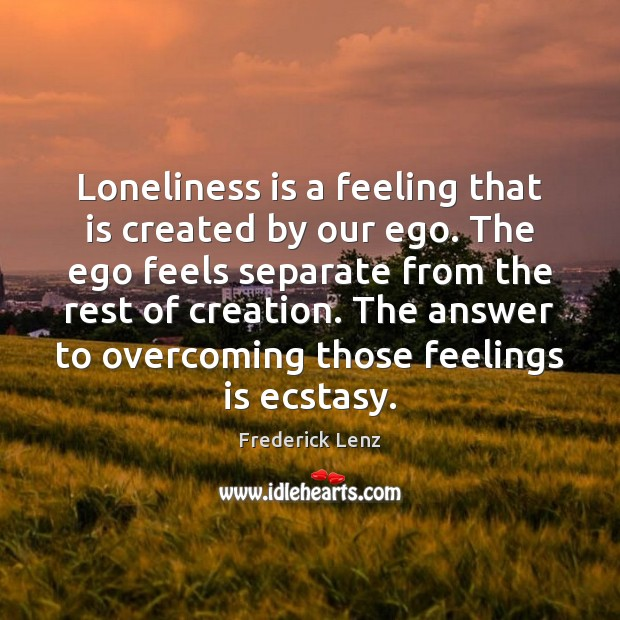Loneliness is a feeling that is created by our ego. The ego Loneliness Quotes Image