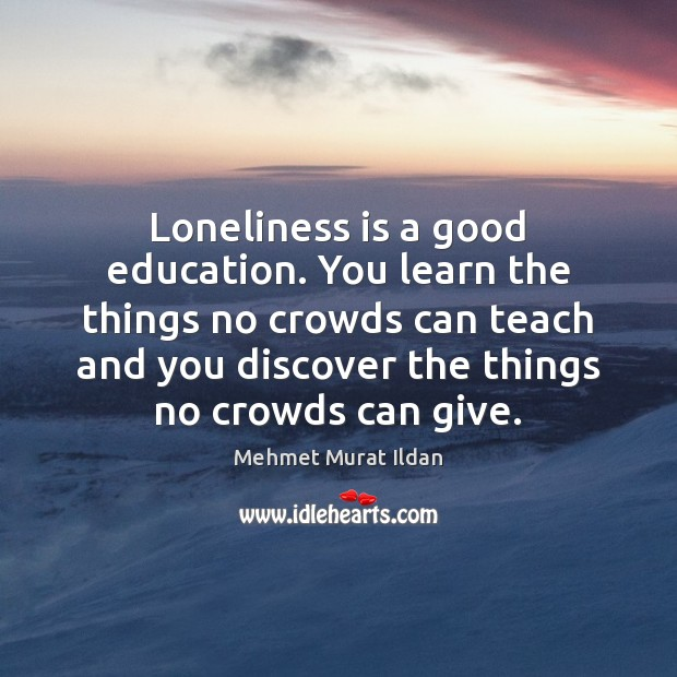 Loneliness is a good education. You learn the things no crowds can Loneliness Quotes Image