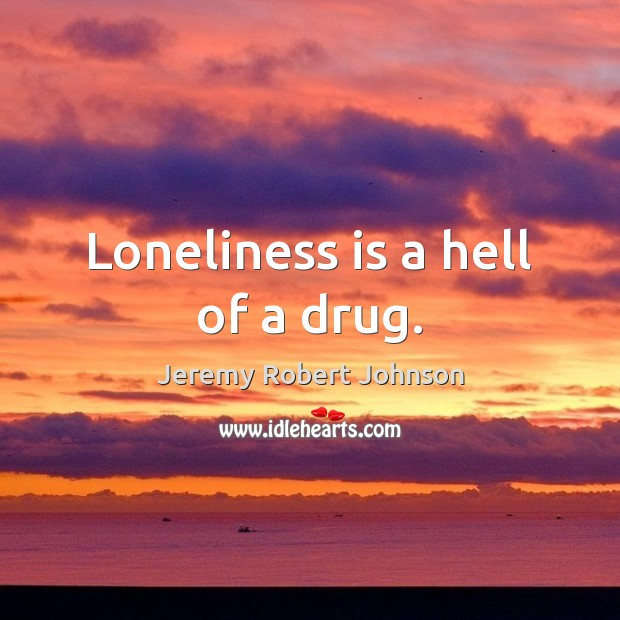 Loneliness is a hell of a drug. Loneliness Quotes Image