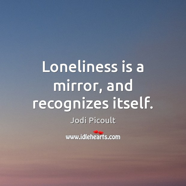 Loneliness is a mirror, and recognizes itself. Loneliness Quotes Image