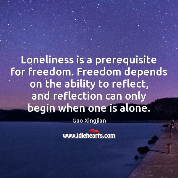 Loneliness is a prerequisite for freedom. Freedom depends on the ability to Image