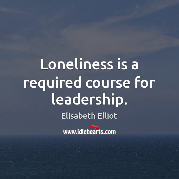 Loneliness is a required course for leadership. Loneliness Quotes Image