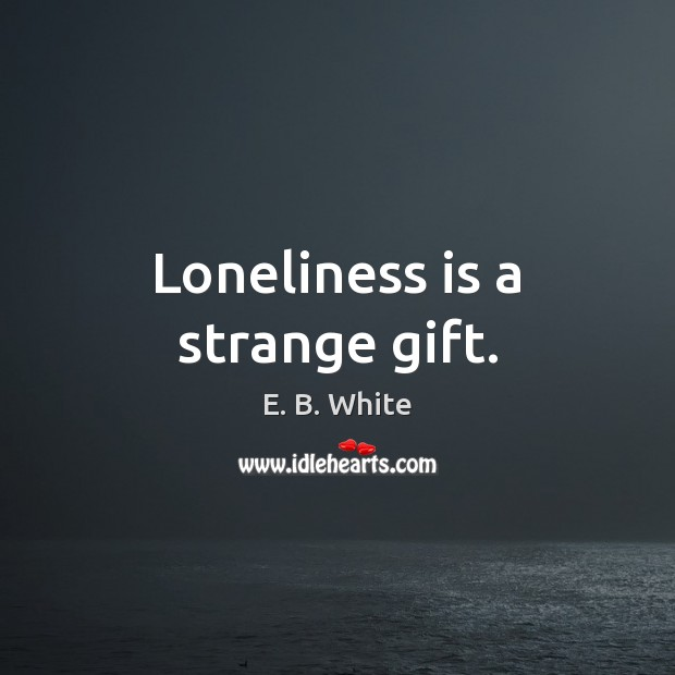 Loneliness is a strange gift. Loneliness Quotes Image