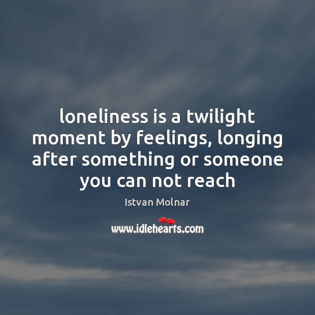 Loneliness is a twilight moment by feelings, longing after something or someone Loneliness Quotes Image