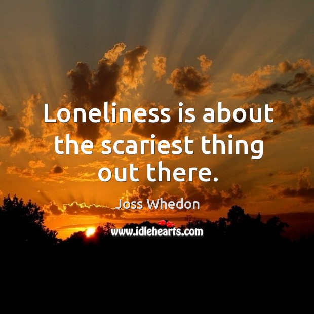 Image, Loneliness is about the scariest thing out there.