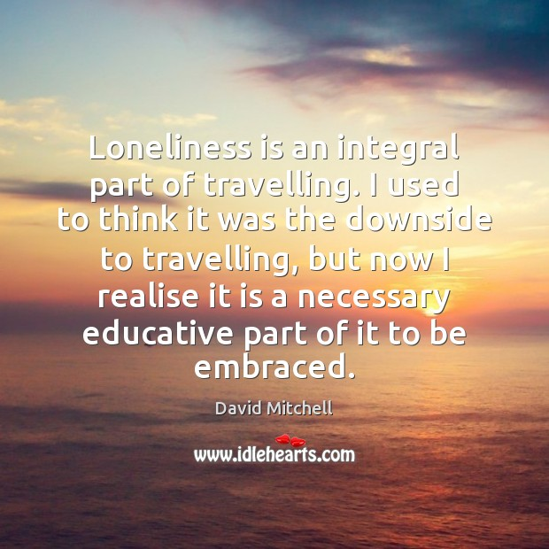 Loneliness is an integral part of travelling. I used to think it Loneliness Quotes Image