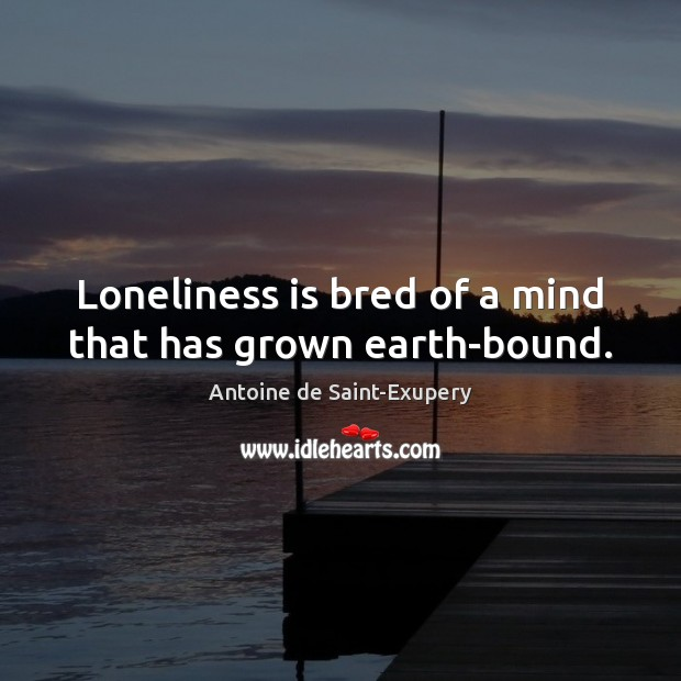 Loneliness is bred of a mind that has grown earth-bound. Image