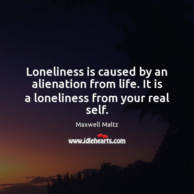 Loneliness is caused by an alienation from life. It is a loneliness from your real self. Loneliness Quotes Image