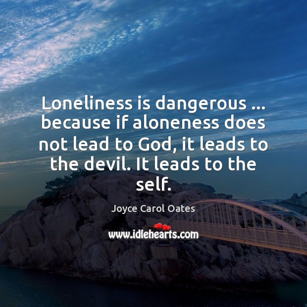 Image, Loneliness is dangerous … because if aloneness does not lead to God, it