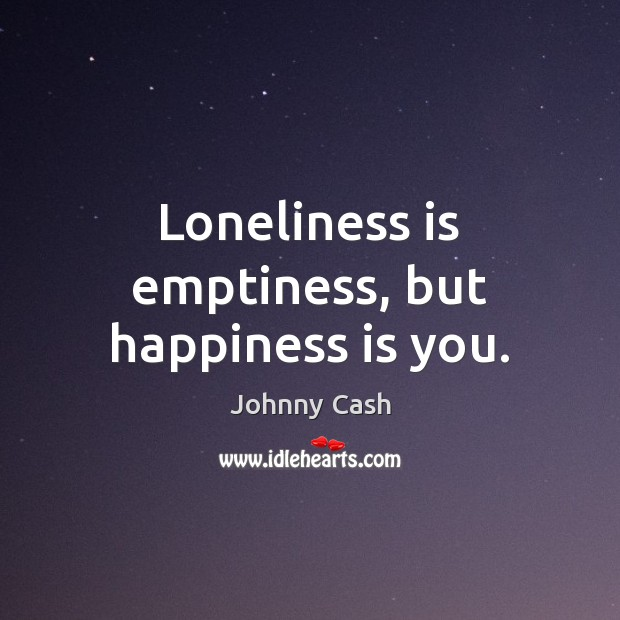 Loneliness is emptiness, but happiness is you. Johnny Cash Picture Quote
