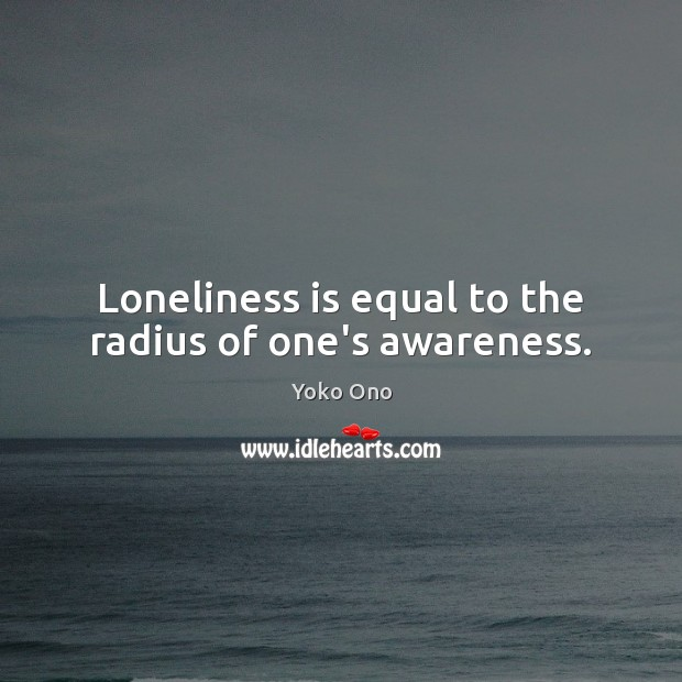 Loneliness is equal to the radius of one's awareness. Loneliness Quotes Image