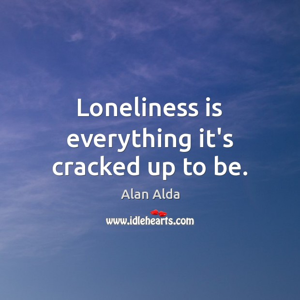 Loneliness is everything it's cracked up to be. Alan Alda Picture Quote
