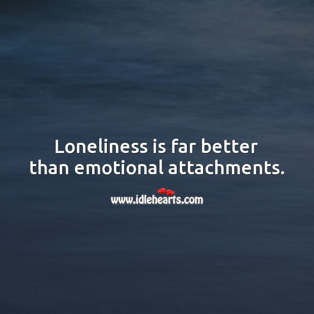 Loneliness is far better than emotional attachments. Loneliness Quotes Image