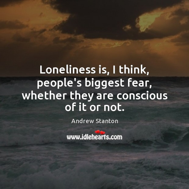 Loneliness is, I think, people's biggest fear, whether they are conscious of it or not. Loneliness Quotes Image