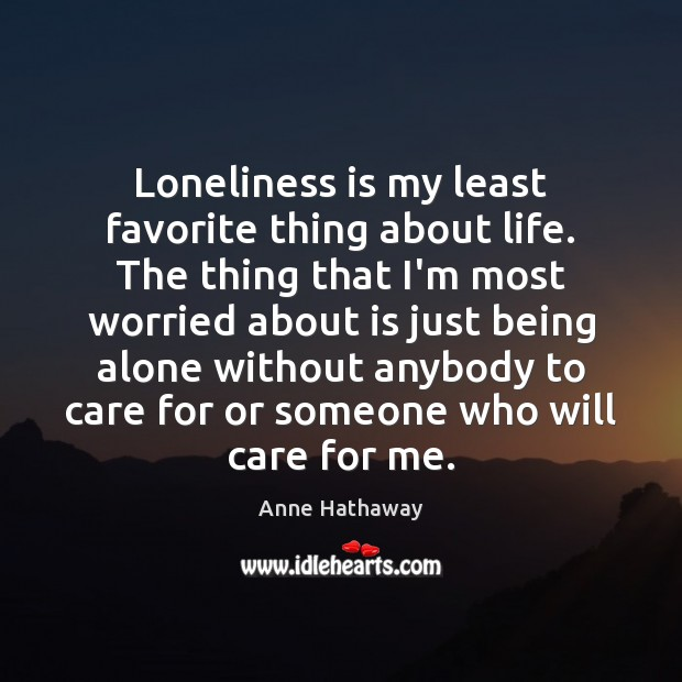 Loneliness is my least favorite thing about life. The thing that I'm Loneliness Quotes Image
