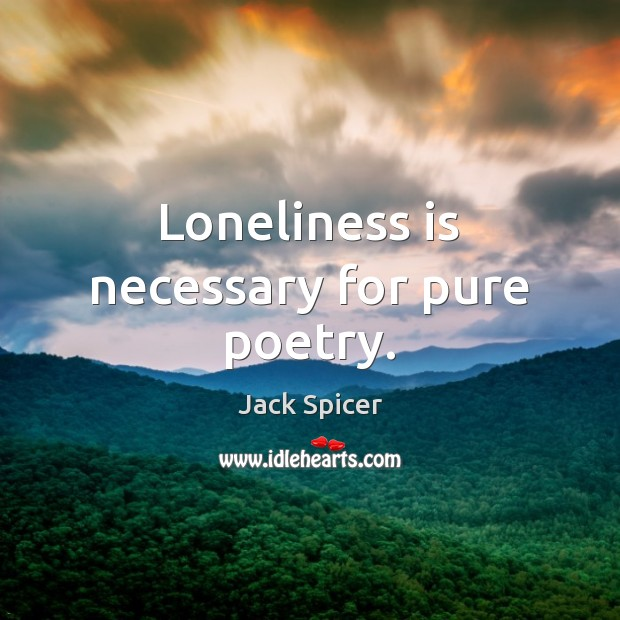 Loneliness is necessary for pure poetry. Loneliness Quotes Image