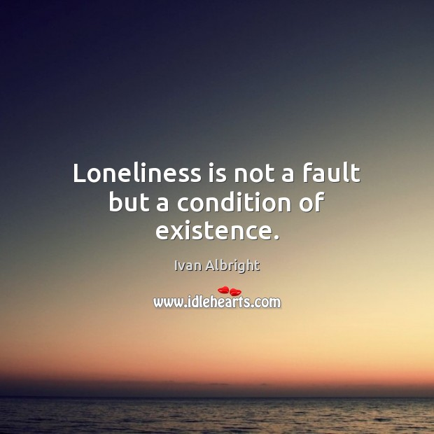 Loneliness is not a fault but a condition of existence. Loneliness Quotes Image