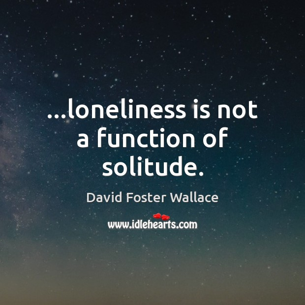 …loneliness is not a function of solitude. Loneliness Quotes Image
