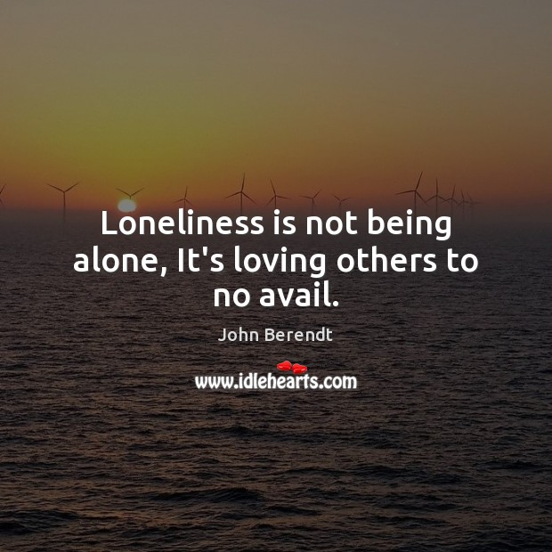 Loneliness is not being alone, It's loving others to no avail. Loneliness Quotes Image