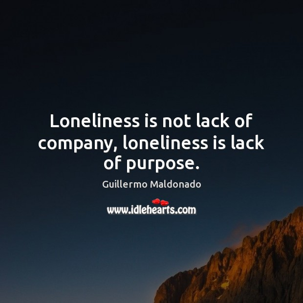 Loneliness is not lack of company, loneliness is lack of purpose. Loneliness Quotes Image